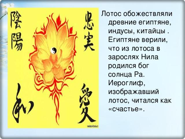 Лотос обожествляли древние египтяне, индусы, китайцы . Египтяне верили, что из лотоса в зарослях Нила родился бог солнца Ра. Иероглиф, изображавший лотос, читался как «счастье».