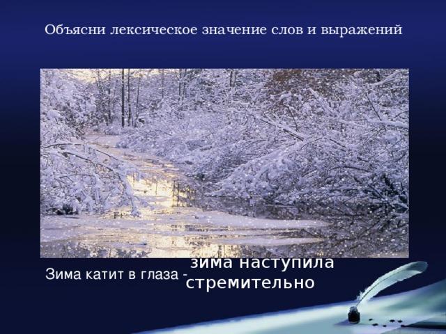 Объясни лексическое значение слов и выражений  зима наступила стремительно  Зима катит в глаза -