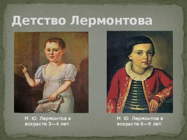 Детство Лермонтова М. Ю. Лермонтов в возрасте 3—4 лет. М. Ю. Лермонтов в возрасте 6—9 лет.