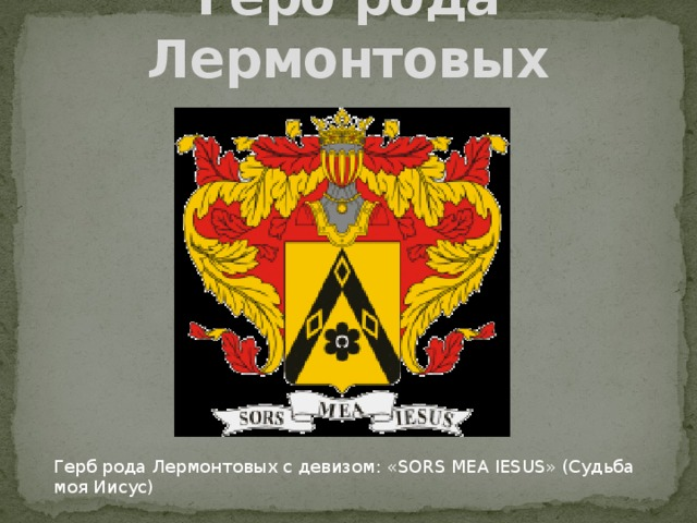 Герб рода Лермонтовых Герб рода Лермонтовых с девизом: «SORS MEA IESUS» (Судьба моя Иисус)