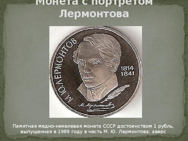 Монета с портретом Лермонтова Памятная медно-никелевая монета СССР достоинством 1 рубль, выпущенная в 1989 году в честь М. Ю. Лермонтова; аверс