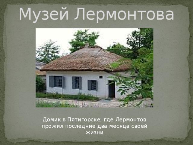 Музей Лермонтова Домик в Пятигорске, где Лермонтов прожил последние два месяца своей жизни