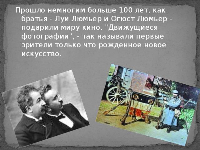 Прошло немногим больше 100 лет, как братья - Луи Люмьер и Огюст Люмьер - подарили миру кино.