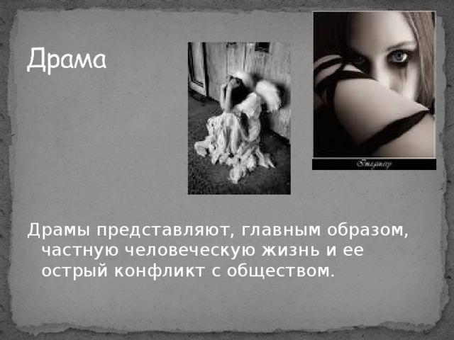 Драмы представляют, главным образом, частную человеческую жизнь и ее острый конфликт с обществом.