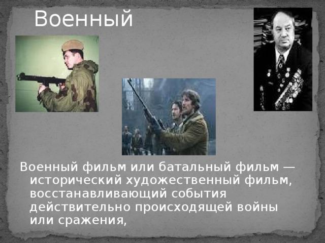 Военный   Военный фильм или батальный фильм — исторический художественный фильм, восстанавливающий события действительно происходящей войны или сражения,