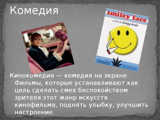 Комедия   Кинокомедия — комедия на экране. Фильмы, которые устанавливают как цель сделать смех беспокойством зрителя этот жанр искусств кинофильма, поднять улыбку, улучшить настроение.
