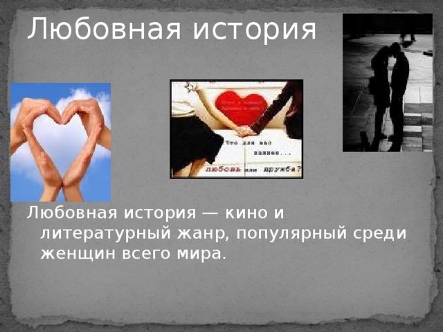 Любовная история Любовная история — кино и литературный жанр, популярный среди женщин всего мира.