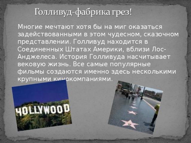 Многие мечтают хотя бы на миг оказаться задействованными в этом чудесном, сказочном представлении. Голливуд находится в Соединенных Штатах Америки, вблизи Лос-Анджелеса. История Голливуда насчитывает вековую жизнь. Все самые популярные фильмы создаются именно здесь несколькими крупными кинокомпаниями.
