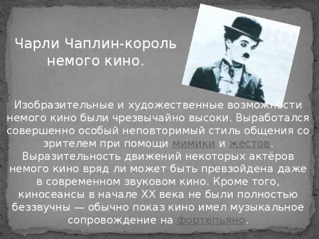 Чарли Чаплин-король немого кино.  Изобразительные и художественные возможности немого кино были чрезвычайно высоки. Выработался совершенно особый неповторимый стиль общения со зрителем при помощи мимики и жестов . Выразительность движений некоторых актёров немого кино вряд ли может быть превзойдена даже в современном звуковом кино. Кроме того, киносеансы в начале XX века не были полностью беззвучны — обычно показ кино имел музыкальное сопровождение на фортепьяно .
