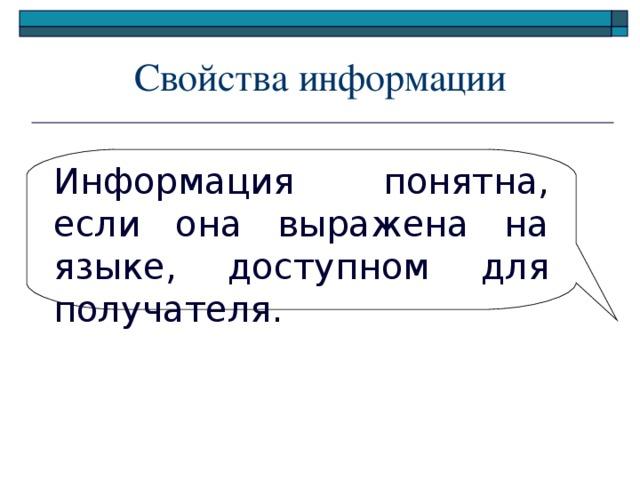 Свойства информации Информация понятна, если она выражена на языке, доступном для получателя.
