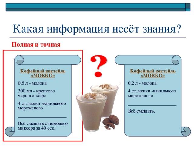 Какая информация несёт знания? Полная и точная Кофейный коктейль «МОККО» Кофейный коктейль «МОККО» 0,2 л - молока 4 ст.ложки -ванильного мороженого ____________________ Всё смешать. 0,5 л - молока 300 мл - крепкого черного кофе 4 ст.ложки -ванильного мороженого ____________________ Всё смешать с помощью миксера за 40 сек.