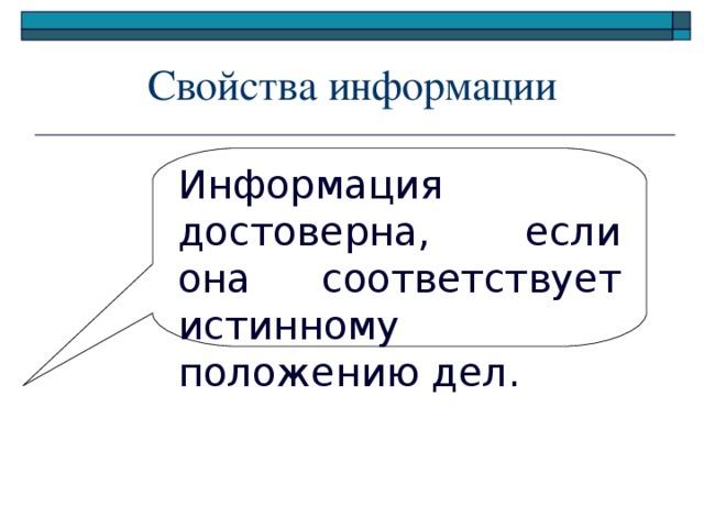 Свойства информации Информация достоверна, если она соответствует истинному положению дел.