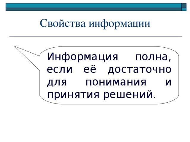 Свойства информации Информация полна, если её достаточно для понимания и принятия решений.