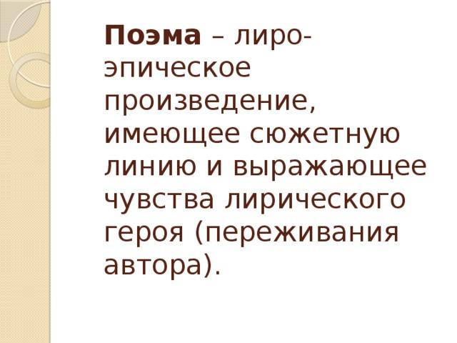 Поэма – лиро-эпическое произведение, имеющее сюжетную линию и выражающее чувства лирического героя (переживания автора).