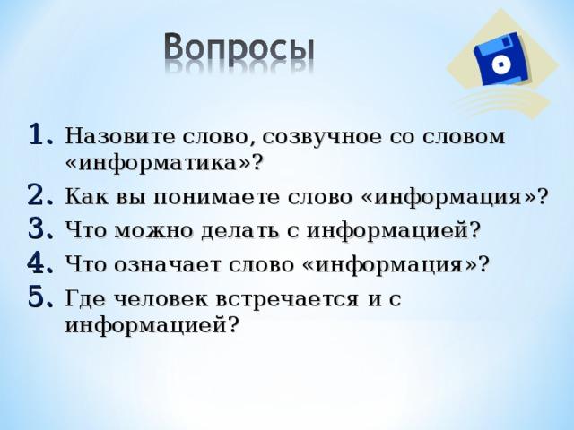 Назовите слово, созвучное со словом «информатика»? Как вы понимаете слово «информация»? Что можно делать с информацией? Что означает слово «информация»? Где человек встречается и с информацией?