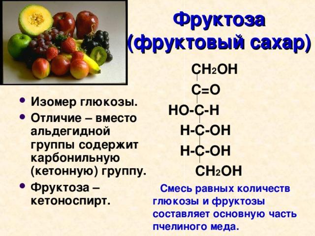Фруктоза  (фруктовый сахар)  СН 2 ОН  С=О  НО-С-Н  Н-С-ОН  Н-С-ОН  СН 2 ОН  Смесь равных количеств глюкозы и фруктозы составляет основную часть пчелиного меда.
