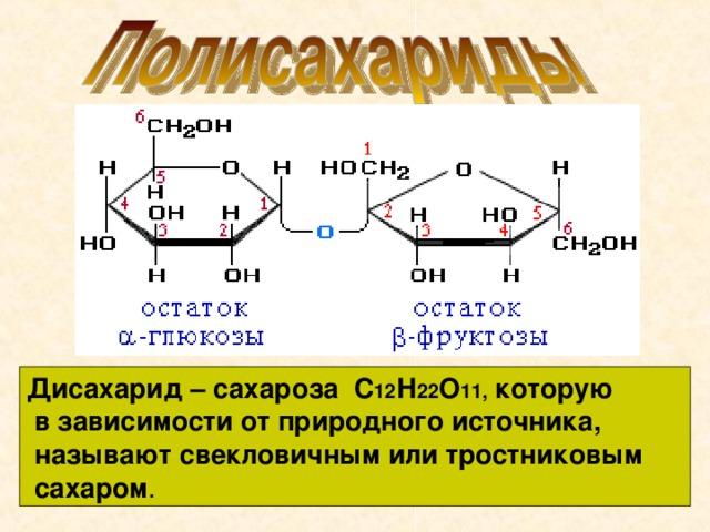Дисахарид – сахароза С 12 Н 22 О 11, которую  в зависимости от природного источника,  называют свекловичным или тростниковым  сахаром .