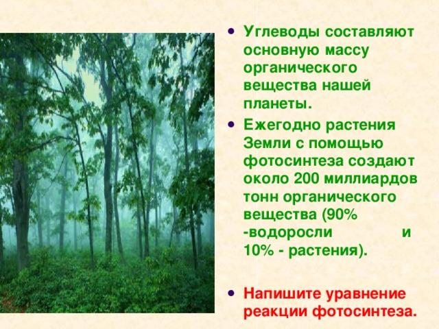 Углеводы составляют основную массу органического вещества нашей планеты. Ежегодно растения Земли с помощью фотосинтеза создают около 200 миллиардов тонн органического вещества (90% -водоросли и 10% - растения).  Напишите уравнение реакции фотосинтеза.