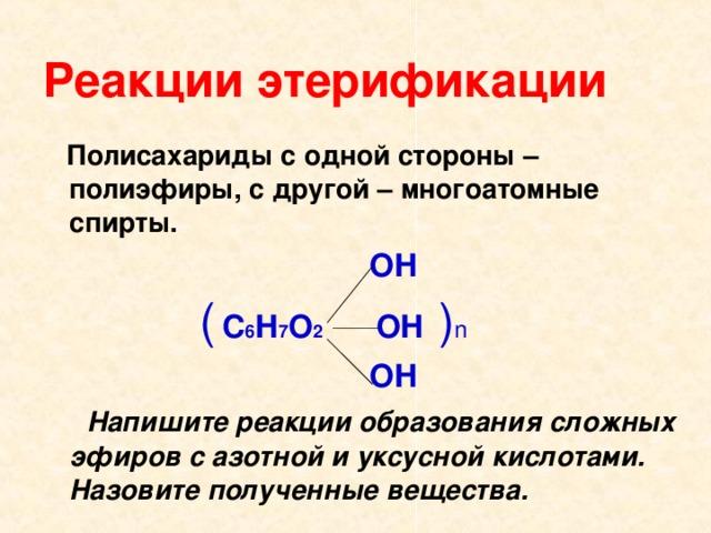 Реакции этерификации  Полисахариды с одной стороны – полиэфиры, с другой – многоатомные спирты.   ОН  (  С 6 Н 7 О 2 ОН  ) n  ОН  Напишите реакции образования сложных эфиров с азотной и уксусной кислотами. Назовите полученные вещества.