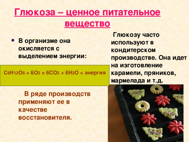 Глюкоза – ценное питательное вещество  Глюкозу часто используют в кондитерском производстве. Она идет на изготовление карамели, пряников, мармелада и т.д.  В организме она окисляется с выделением энергии:   В ряде производств применяют ее в качестве восстановителя.  С 6 Н 12 О 6 + 6О 2 = 6СО 2 + 6Н 2 О + энергия