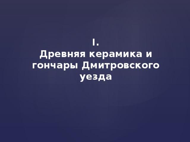 I. Древняя керамика и гончары Дмитровского уезда