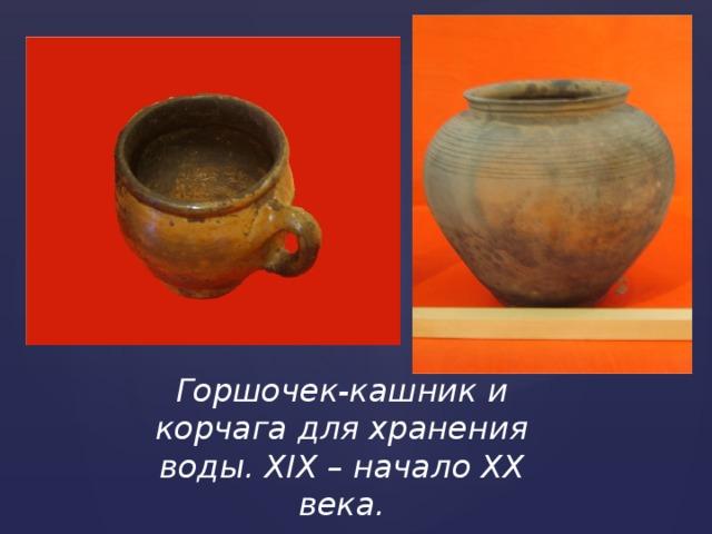 Горшочек-кашник и корчага для хранения воды. XIX – начало XX века.
