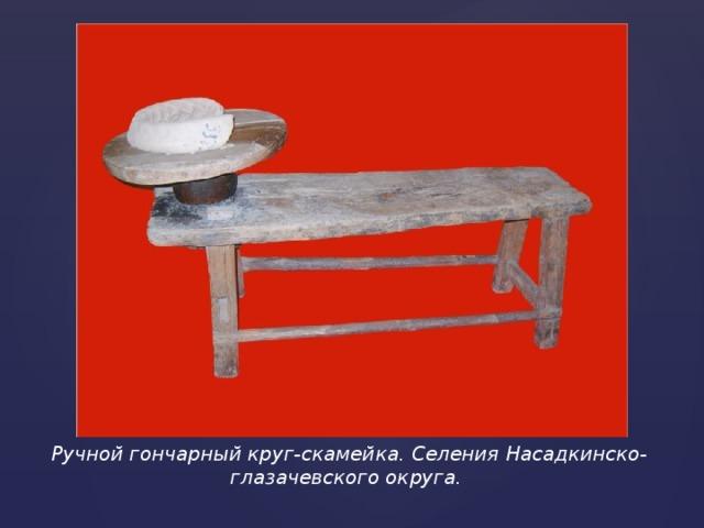 Ручной гончарный круг-скамейка. Селения Насадкинско-глазачевского округа.