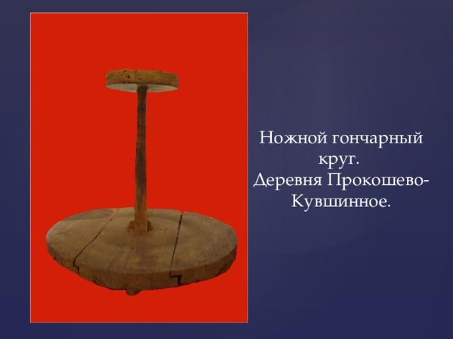 Ножной гончарный круг. Деревня Прокошево-Кувшинное.