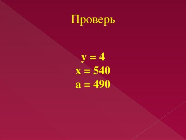 Проверь у = 4 х = 540 а = 490