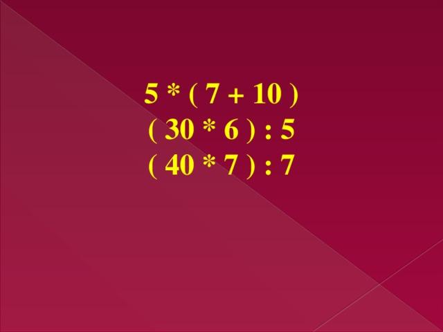 5 * ( 7 + 10 ) ( 30 * 6 ) : 5 ( 40 * 7 ) : 7
