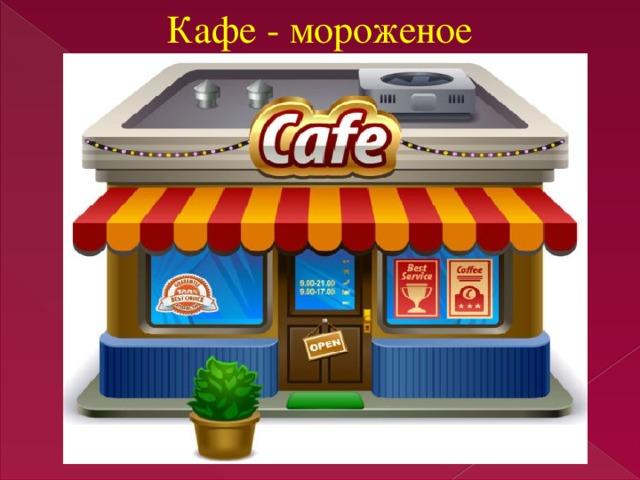 Кафе - мороженое