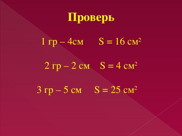 Проверь 1 гр – 4см S = 16 см 2 2 гр – 2 см S = 4 см 2 3 гр – 5 см S = 25 см 2