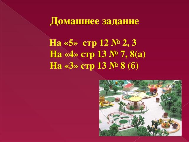 Домашнее задание На «5» стр 12 № 2, 3  На «4» стр 13 № 7, 8(а) На «3» стр 13 № 8 (б)