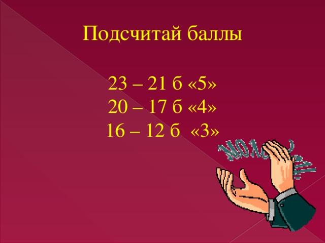 Подсчитай баллы 23 – 21 б «5» 20 – 17 б «4» 16 – 12 б «3»