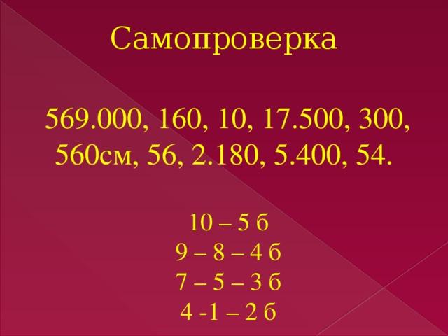Самопроверка  569.000, 160, 10, 17.500, 300, 560см, 56, 2.180, 5.400, 54. 10 – 5 б 9 – 8 – 4 б 7 – 5 – 3 б 4 -1 – 2 б
