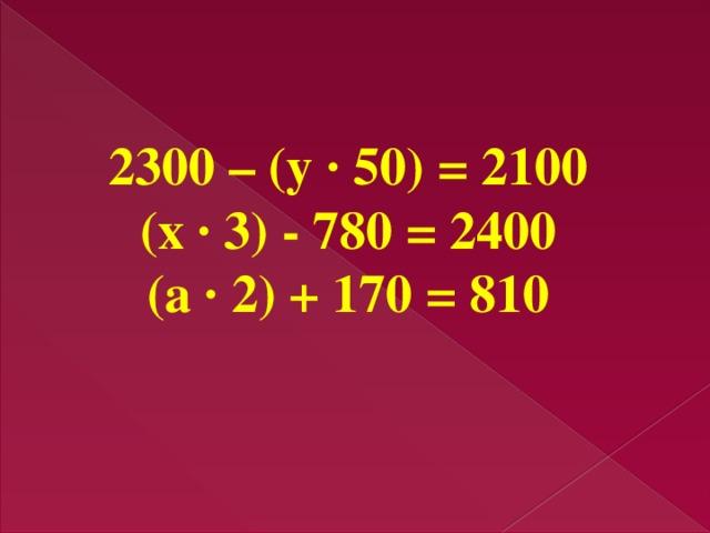 2300 – (у · 50) = 2100 (х · 3) - 780 = 2400 (а · 2) + 170 = 810