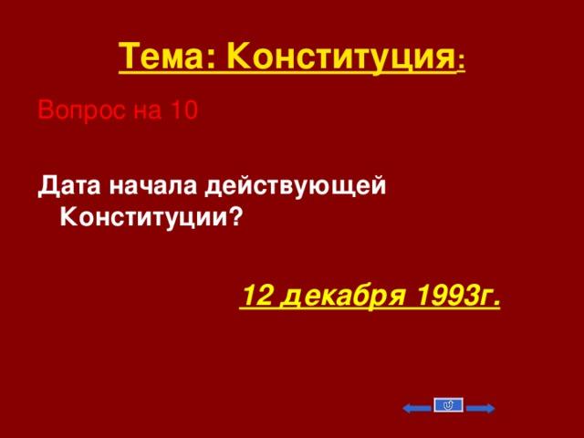 Тема: Конституция : Вопрос на 10 Дата начала действующей Конституции?   12 декабря 1993г.