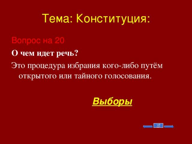 Тема: Конституция: Вопрос на 20 О чем идет речь? Это процедура избрания кого-либо путём открытого или тайного голосования.  Выборы