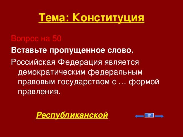 Тема: Конституция Вопрос на 50 Вставьте пропущенное слово. Российская Федерация является демократическим федеральным правовым государством с … формой правления.  Республиканской