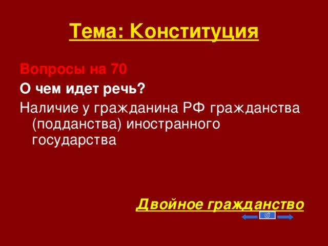 Тема: Конституция Вопросы на 70 О чем идет речь? Наличие у гражданина РФ гражданства (подданства) иностранного государства    Двойное гражданство