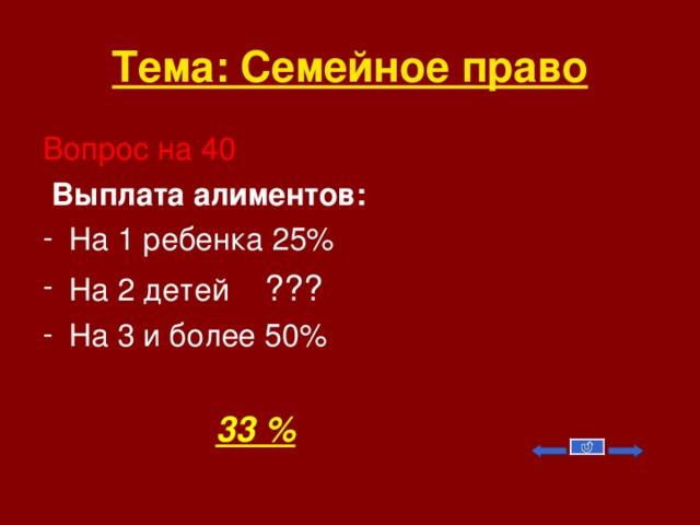 Тема: Семейное право Вопрос на 40  Выплата алиментов: На 1 ребенка 25% На 2 детей ??? На 3 и более 50%   33 %