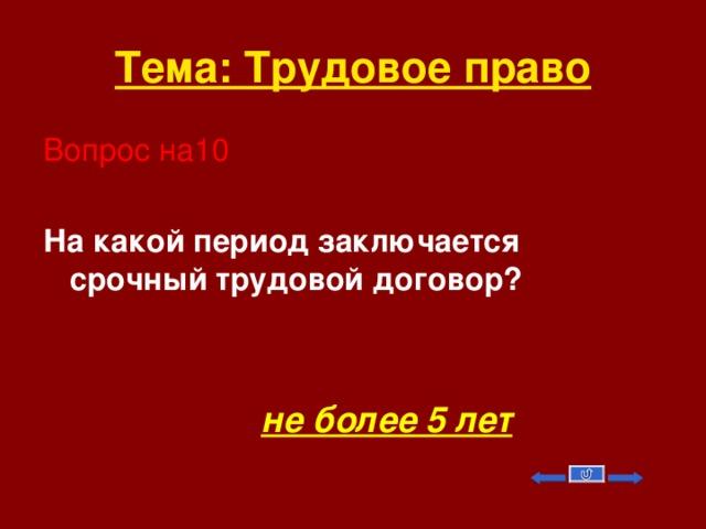 Тема: Трудовое право Вопрос на10 На какой период заключается срочный трудовой договор?    не более 5 лет