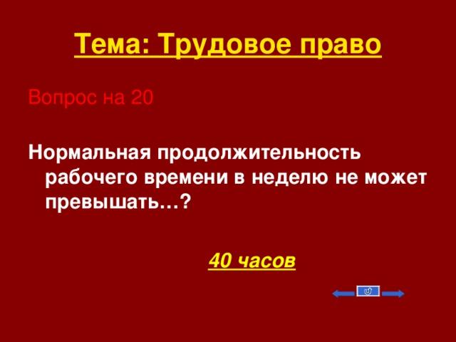Тема: Трудовое право Вопрос на 20  Нормальная продолжительность рабочего времени в неделю не может превышать…?   40 часов