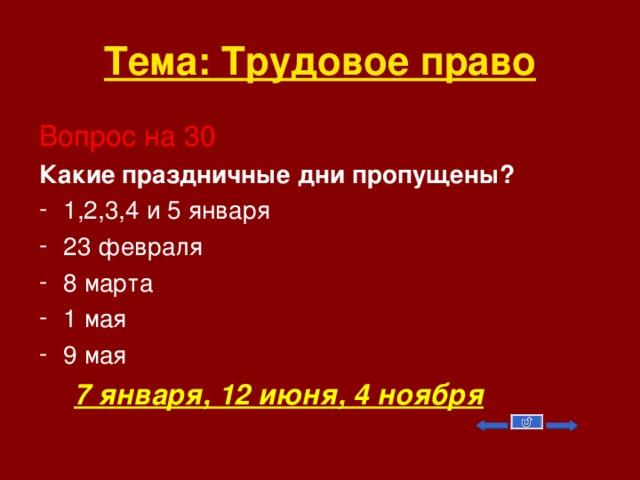 Тема: Трудовое право Вопрос на 30 Какие праздничные дни пропущены? 1,2,3,4 и 5 января 23 февраля 8 марта 1 мая 9 мая  7 января, 12 июня, 4 ноября