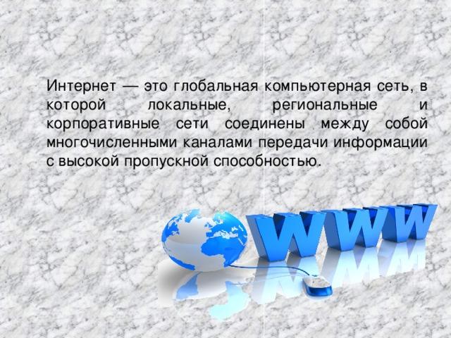 Интернет — это глобальная компьютерная сеть, в которой локальные, региональные и корпоративные сети соединены между собой многочисленными каналами передачи информации с высокой пропускной способностью.