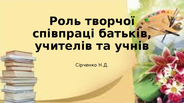 Роль творчої співпраці батьків, учителів та учнів Сірченко Н.Д.