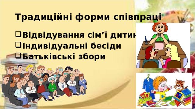Традиційні форми співпраці В ідвідування сім'ї дитини Індивідуальні бесіди Батьківські збори