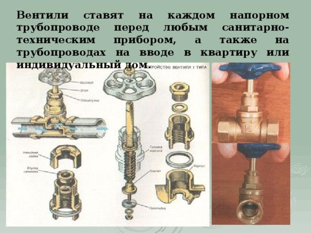 Вентили ставят на каждом напорном трубопроводе перед любым санитарно-техническим прибором, а также на трубопроводах на вводе в квартиру или индивидуальный дом.