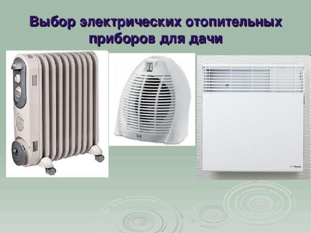 Выбор электрических отопительных  приборов для дачи