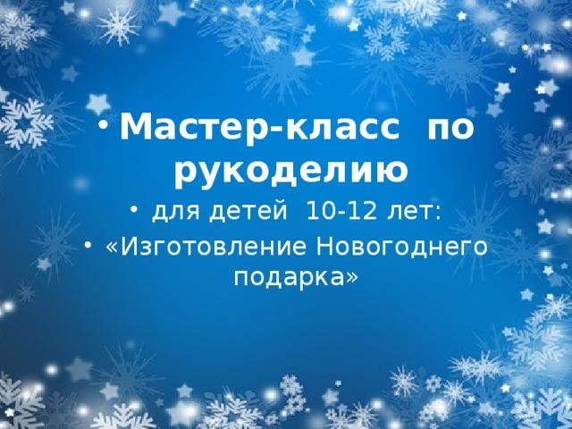 Мастер-класс по рукоделию для детей 10-12 лет: «Изготовление Новогоднего подарка»